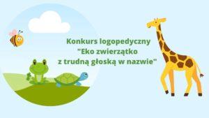 """Plastyczny konkurs logopedyczny pt. """"Eko zwierzątko z trudną głoską w nazwie"""""""